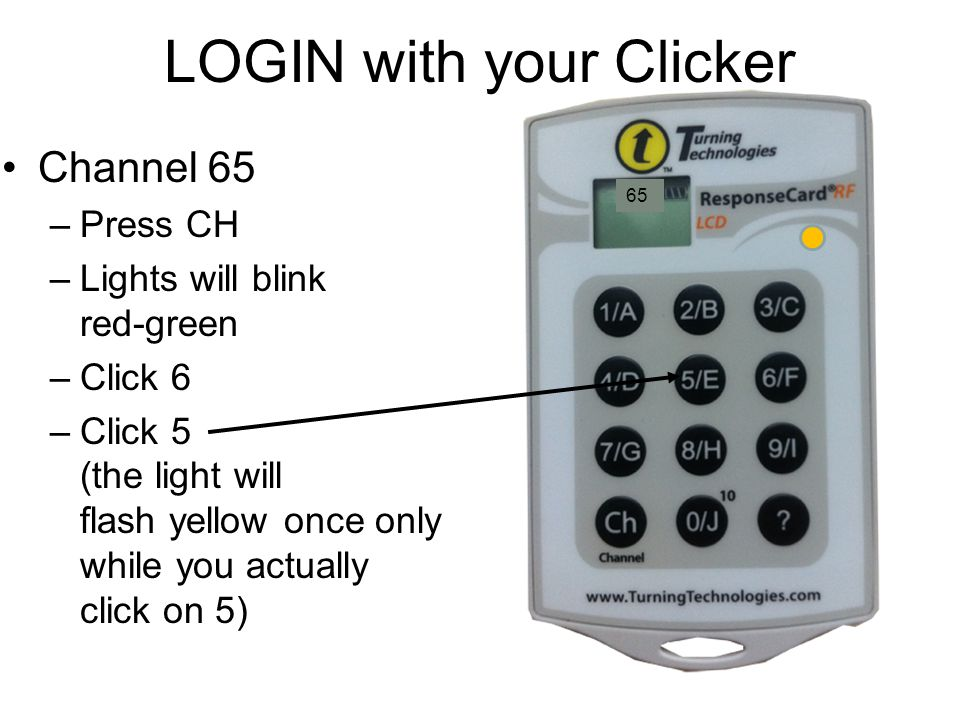 LOGIN with your Clicker Channel 65 –Press CH –Lights will blink red-green –Click 6 –Click 5 (the light will flash yellow once only while you actually