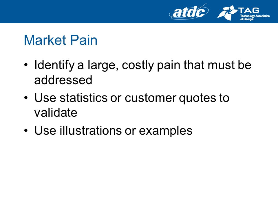 Market Pain Identify a large, costly pain that must be addressed Use statistics or customer quotes to validate Use illustrations or examples