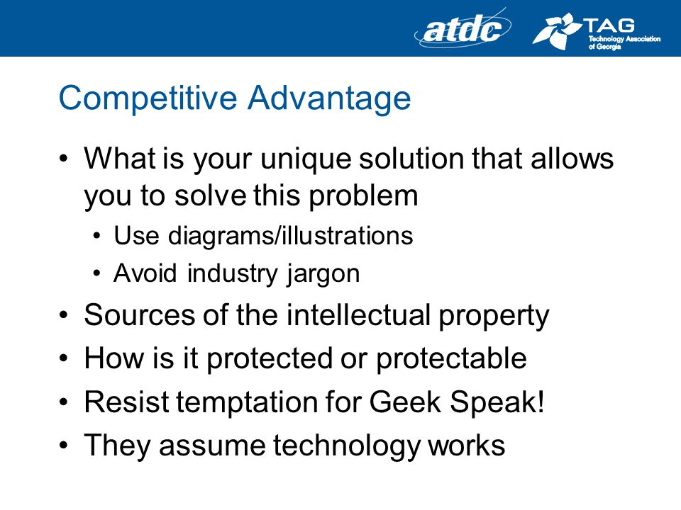 Competitive Advantage What is your unique solution that allows you to solve this problem Use diagrams/illustrations Avoid industry jargon Sources of the intellectual property How is it protected or protectable Resist temptation for Geek Speak.