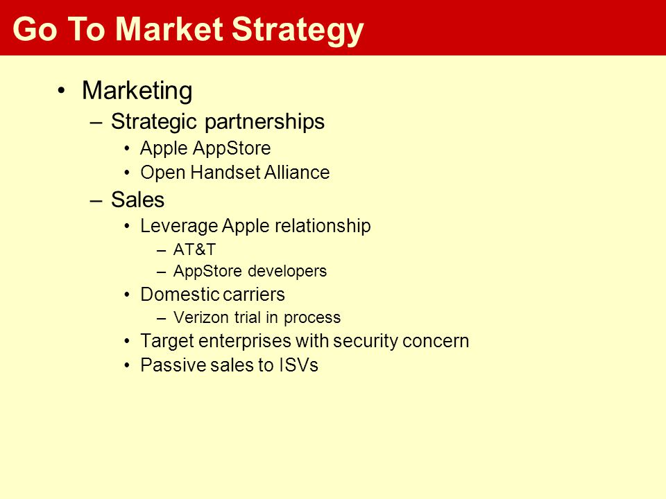 Go To Market Strategy Marketing –Strategic partnerships Apple AppStore Open Handset Alliance –Sales Leverage Apple relationship –AT&T –AppStore developers Domestic carriers –Verizon trial in process Target enterprises with security concern Passive sales to ISVs