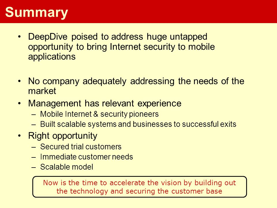 Summary DeepDive poised to address huge untapped opportunity to bring Internet security to mobile applications No company adequately addressing the needs of the market Management has relevant experience –Mobile Internet & security pioneers –Built scalable systems and businesses to successful exits Right opportunity –Secured trial customers –Immediate customer needs –Scalable model Now is the time to accelerate the vision by building out the technology and securing the customer base
