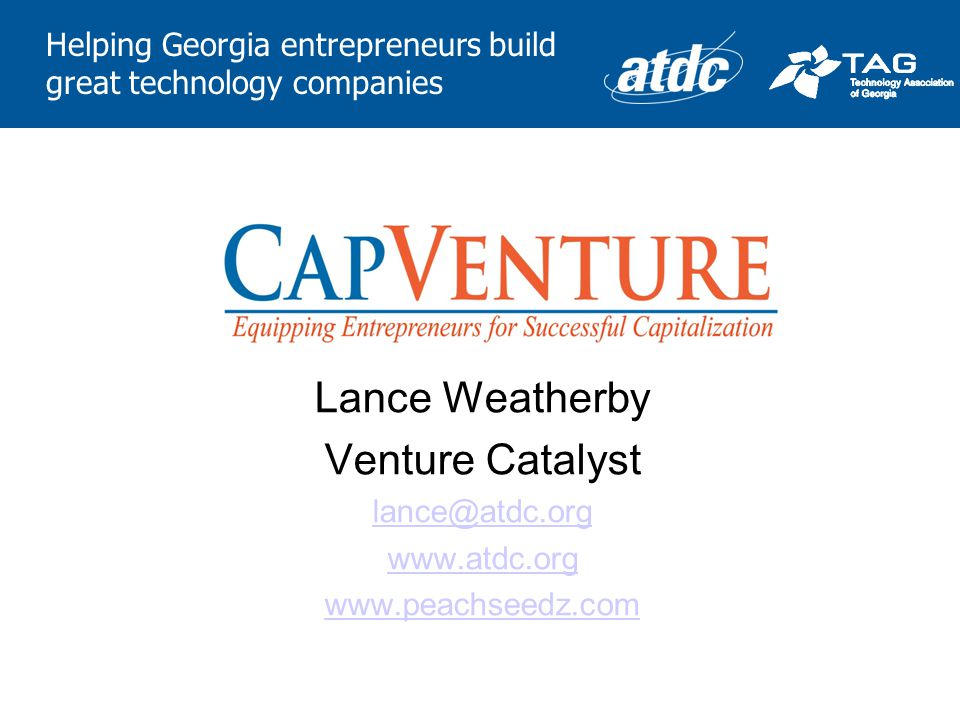 Helping Georgia entrepreneurs build great technology companies Lance Weatherby Venture Catalyst lance@atdc.org www.atdc.org www.peachseedz.com