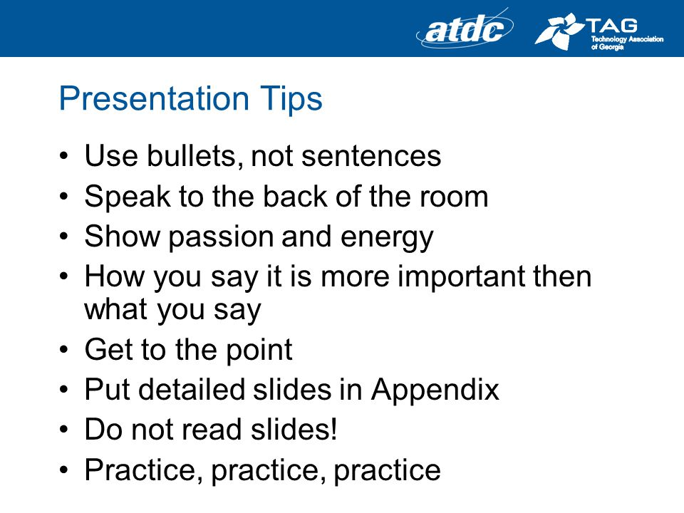 Presentation Tips Use bullets, not sentences Speak to the back of the room Show passion and energy How you say it is more important then what you say Get to the point Put detailed slides in Appendix Do not read slides.