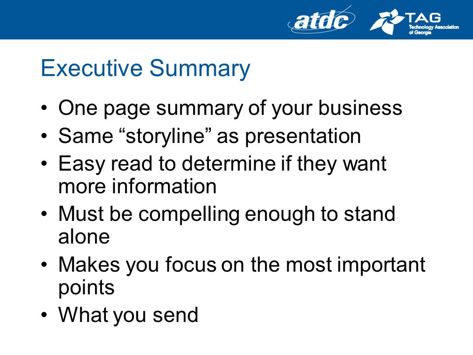 Executive Summary One page summary of your business Same storyline as presentation Easy read to determine if they want more information Must be compelling enough to stand alone Makes you focus on the most important points What you send