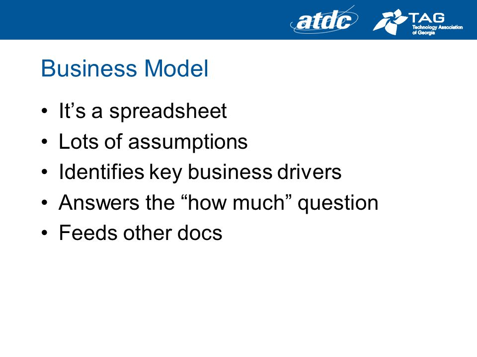 Business Model Its a spreadsheet Lots of assumptions Identifies key business drivers Answers the how much question Feeds other docs