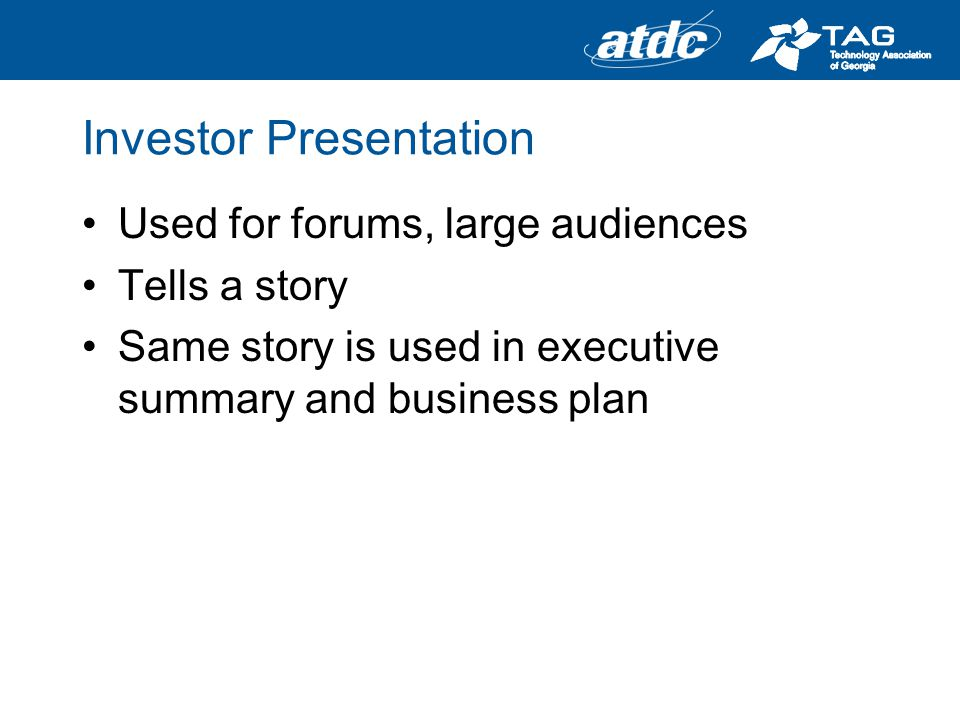 Investor Presentation Used for forums, large audiences Tells a story Same story is used in executive summary and business plan