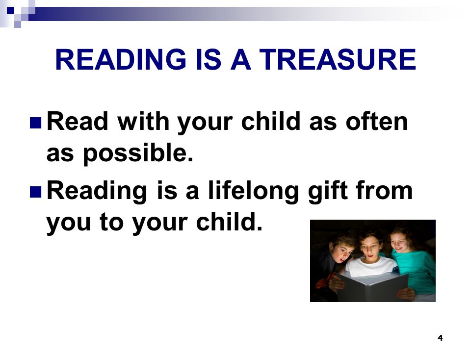 4 READING IS A TREASURE Read with your child as often as possible.