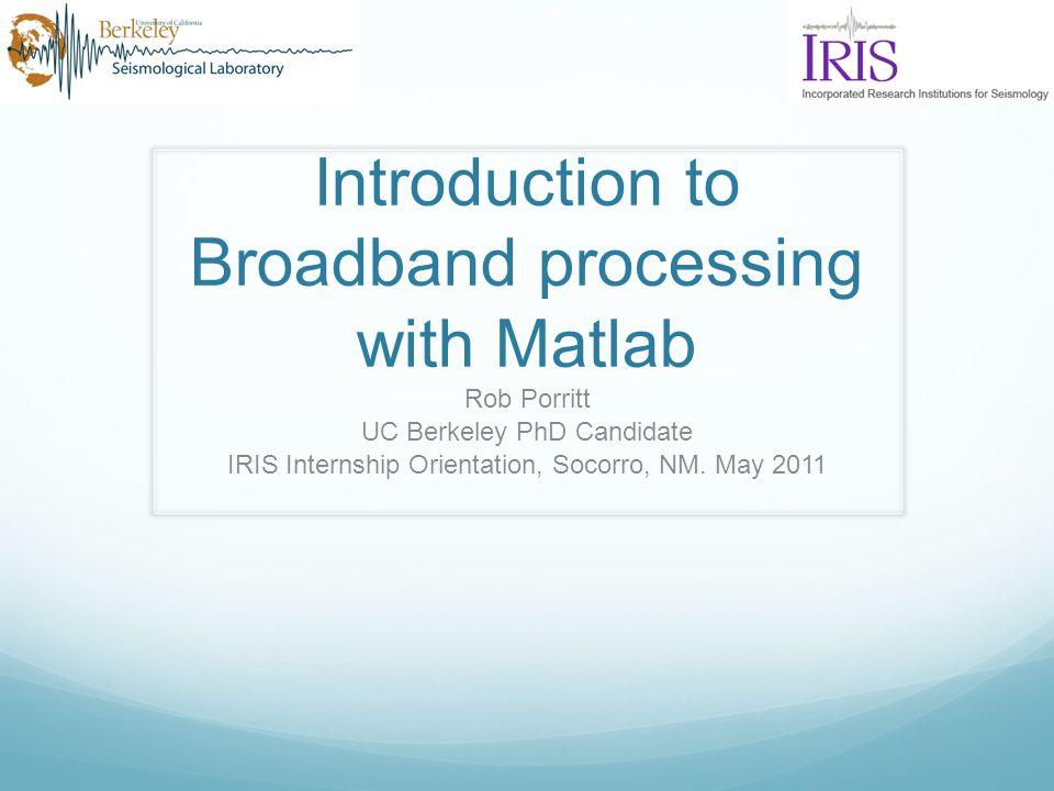 Introduction to Broadband processing with Matlab Rob Porritt UC Berkeley PhD Candidate IRIS Internship Orientation, Socorro, NM. May 2011
