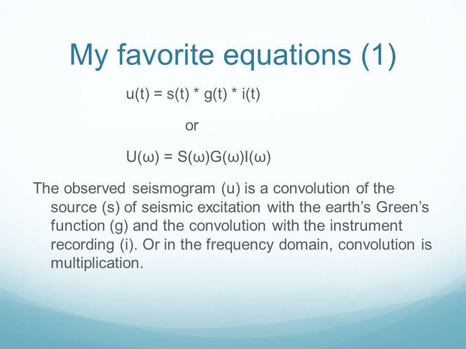 My favorite equations (1) u(t) = s(t) * g(t) * i(t) or U(ω) = S(ω)G(ω)I(ω) The observed seismogram (u) is a convolution of the source (s) of seismic e