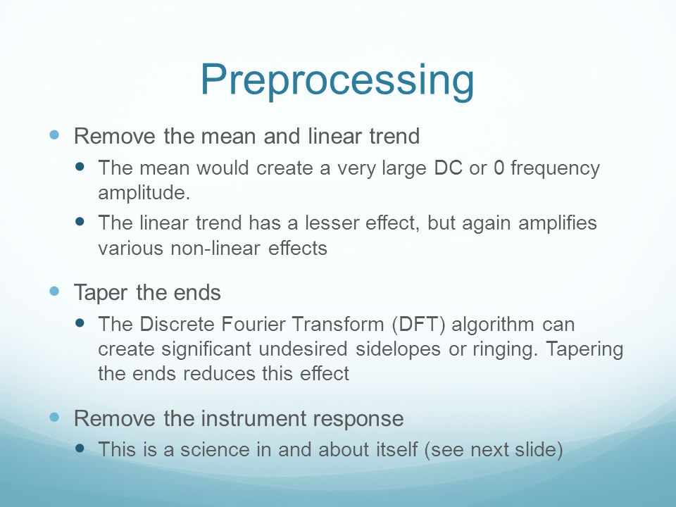 Preprocessing Remove the mean and linear trend The mean would create a very large DC or 0 frequency amplitude. The linear trend has a lesser effect, b