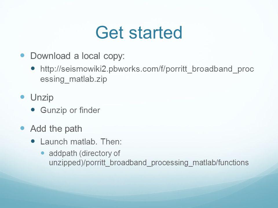 Get started Download a local copy: http://seismowiki2.pbworks.com/f/porritt_broadband_proc essing_matlab.zip Unzip Gunzip or finder Add the path Launc