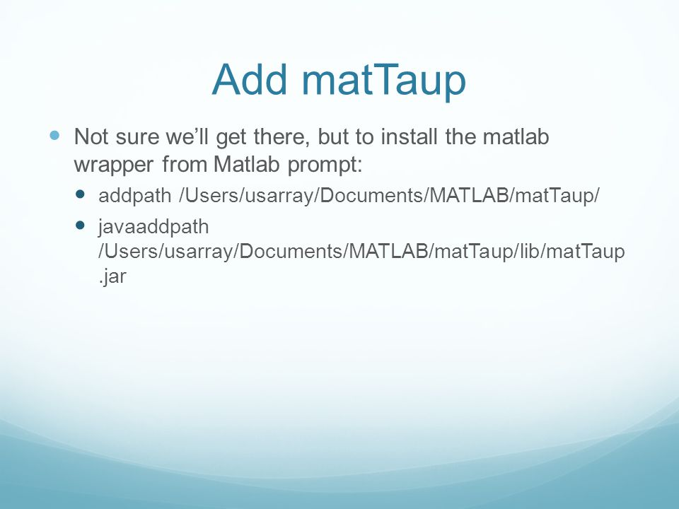 Add matTaup Not sure well get there, but to install the matlab wrapper from Matlab prompt: addpath /Users/usarray/Documents/MATLAB/matTaup/ javaaddpat