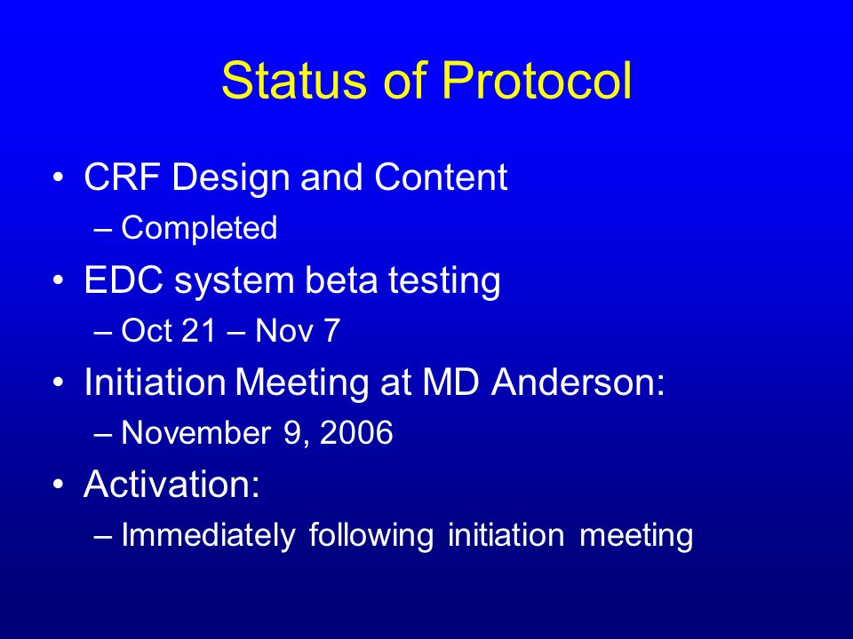 Status of Protocol CRF Design and Content –Completed EDC system beta testing –Oct 21 – Nov 7 Initiation Meeting at MD Anderson: –November 9, 2006 Activation: –Immediately following initiation meeting