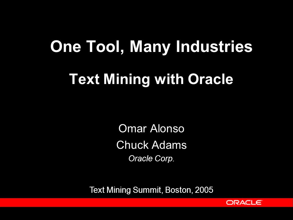 One Tool, Many Industries Text Mining with Oracle Omar Alonso Chuck Adams Oracle Corp. Text Mining Summit, Boston, 2005