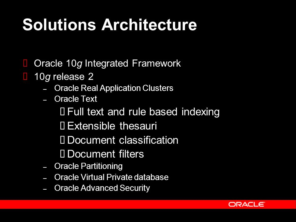 Solutions Architecture Oracle 10g Integrated Framework 10g release 2 – Oracle Real Application Clusters – Oracle Text Full text and rule based indexin