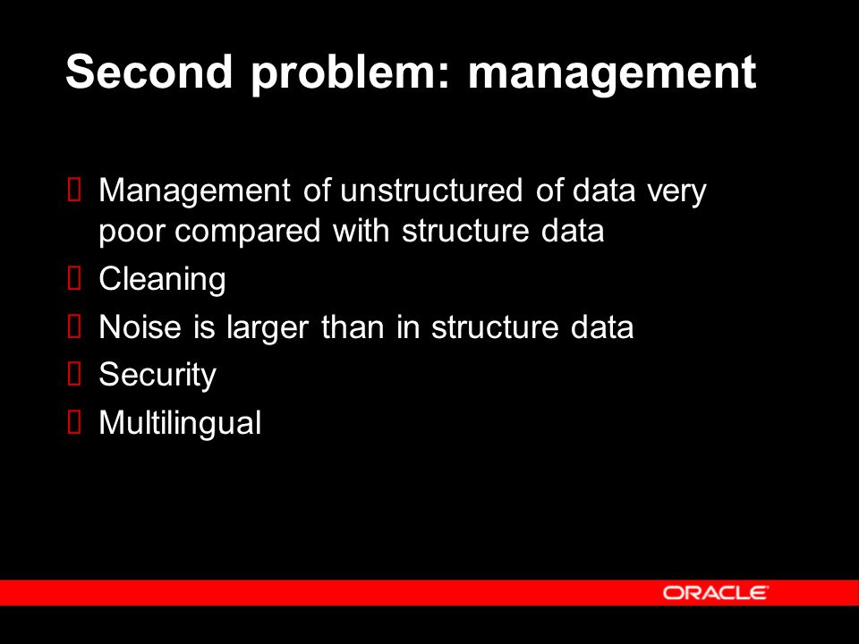 Second problem: management Management of unstructured of data very poor compared with structure data Cleaning Noise is larger than in structure data S
