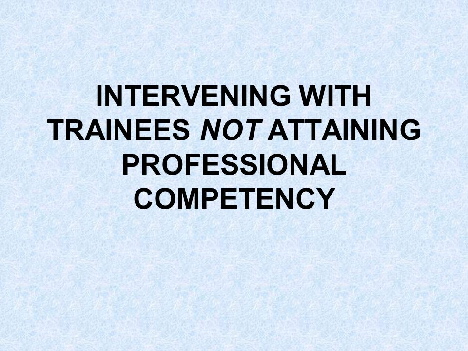 INTERVENING WITH TRAINEES NOT ATTAINING PROFESSIONAL COMPETENCY