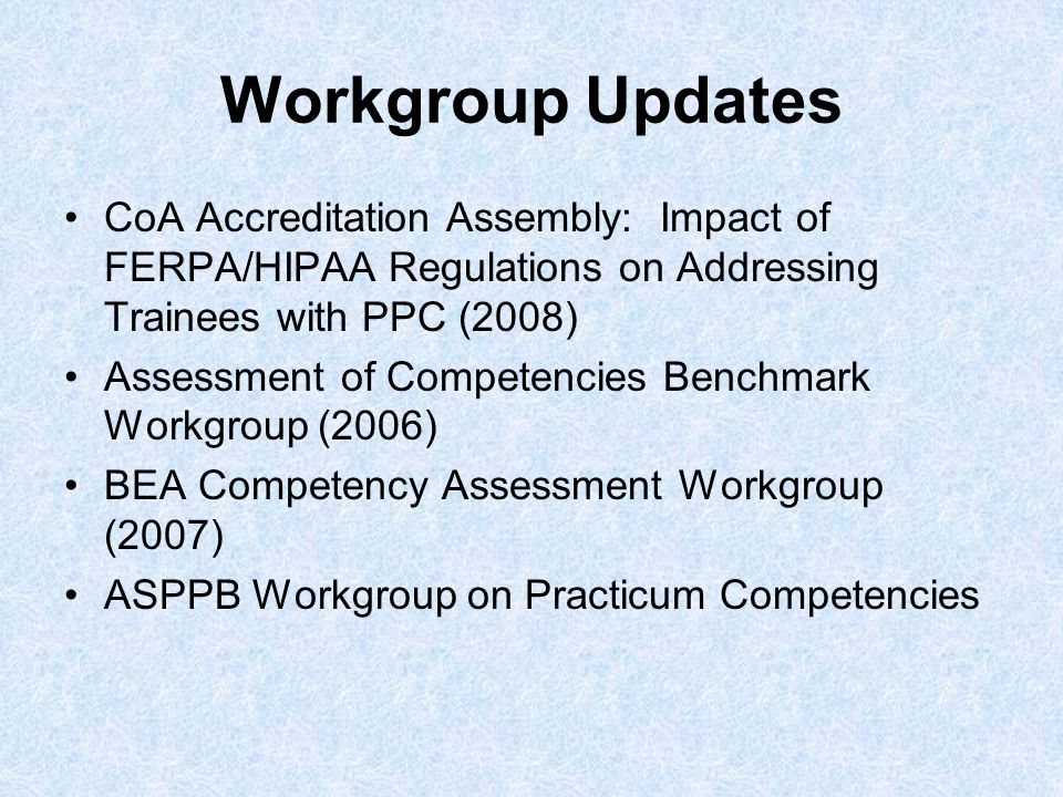 Workgroup Updates CoA Accreditation Assembly: Impact of FERPA/HIPAA Regulations on Addressing Trainees with PPC (2008) Assessment of Competencies Benchmark Workgroup (2006) BEA Competency Assessment Workgroup (2007) ASPPB Workgroup on Practicum Competencies