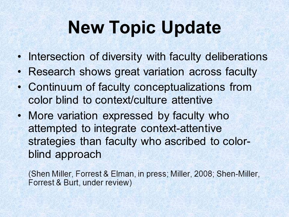 New Topic Update Intersection of diversity with faculty deliberations Research shows great variation across faculty Continuum of faculty conceptualizations from color blind to context/culture attentive More variation expressed by faculty who attempted to integrate context-attentive strategies than faculty who ascribed to color- blind approach (Shen Miller, Forrest & Elman, in press; Miller, 2008; Shen-Miller, Forrest & Burt, under review)
