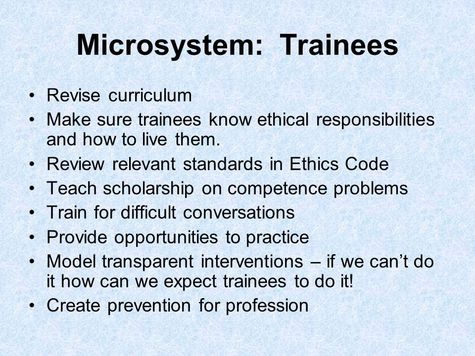 Microsystem: Trainees Revise curriculum Make sure trainees know ethical responsibilities and how to live them.