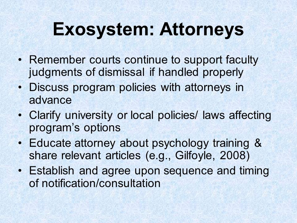 Exosystem: Attorneys Remember courts continue to support faculty judgments of dismissal if handled properly Discuss program policies with attorneys in advance Clarify university or local policies/ laws affecting programs options Educate attorney about psychology training & share relevant articles (e.g., Gilfoyle, 2008) Establish and agree upon sequence and timing of notification/consultation