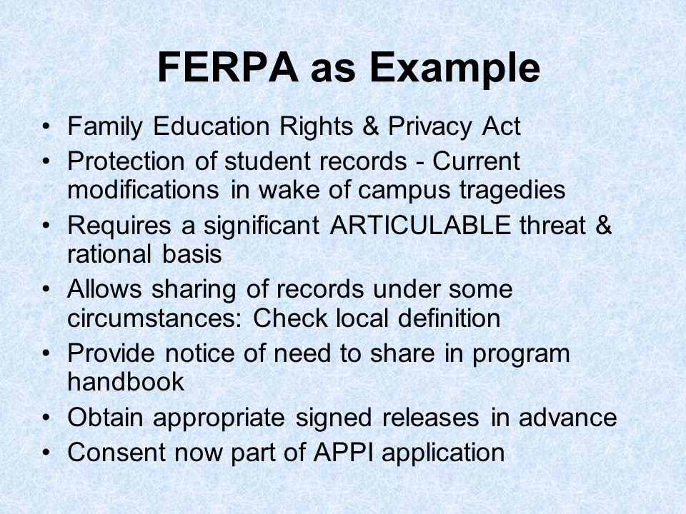 FERPA as Example Family Education Rights & Privacy Act Protection of student records - Current modifications in wake of campus tragedies Requires a significant ARTICULABLE threat & rational basis Allows sharing of records under some circumstances: Check local definition Provide notice of need to share in program handbook Obtain appropriate signed releases in advance Consent now part of APPI application