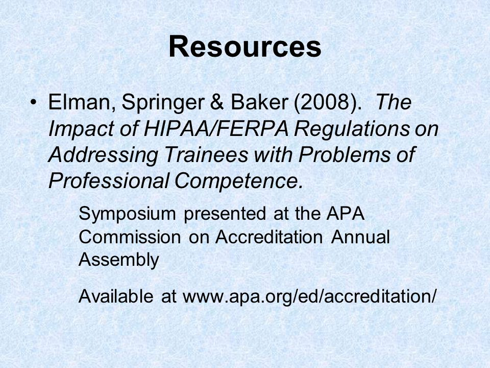 Resources Elman, Springer & Baker (2008). The Impact of HIPAA/FERPA Regulations on Addressing Trainees with Problems of Professional Competence. Sympo