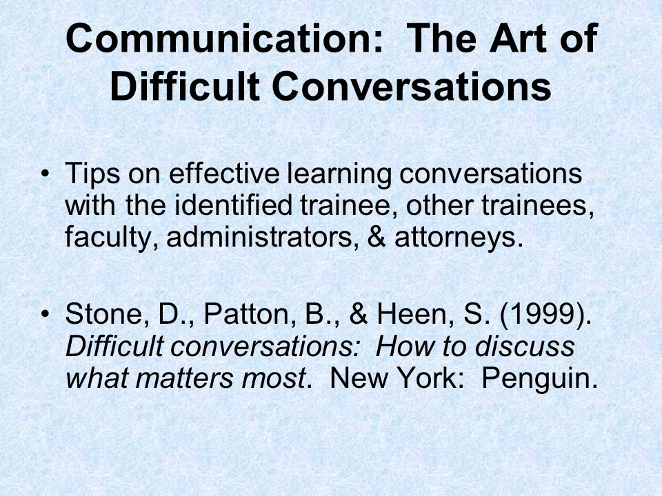 Communication: The Art of Difficult Conversations Tips on effective learning conversations with the identified trainee, other trainees, faculty, administrators, & attorneys.