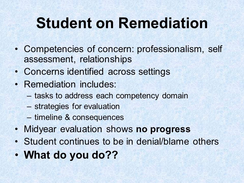 Student on Remediation Competencies of concern: professionalism, self assessment, relationships Concerns identified across settings Remediation includes: –tasks to address each competency domain –strategies for evaluation –timeline & consequences Midyear evaluation shows no progress Student continues to be in denial/blame others What do you do