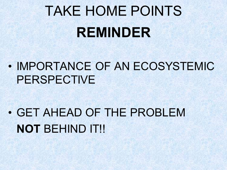 TAKE HOME POINTS REMINDER IMPORTANCE OF AN ECOSYSTEMIC PERSPECTIVE GET AHEAD OF THE PROBLEM NOT BEHIND IT!!