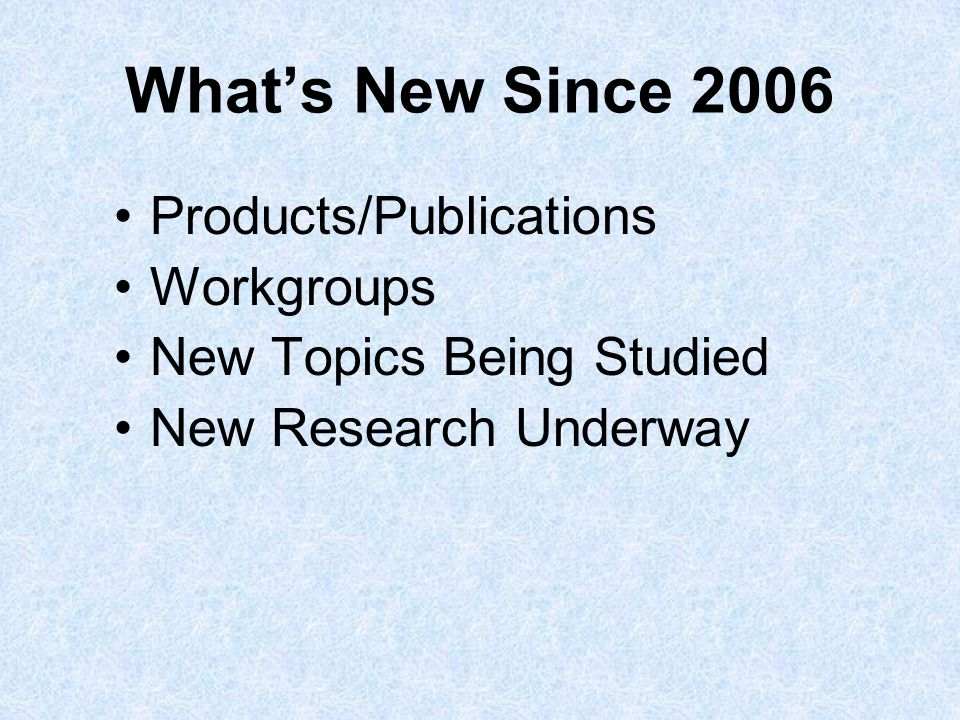 Whats New Since 2006 Products/Publications Workgroups New Topics Being Studied New Research Underway