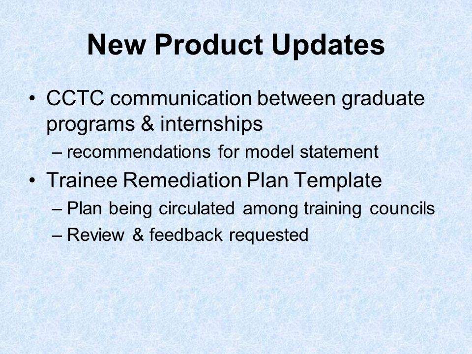 New Product Updates CCTC communication between graduate programs & internships –recommendations for model statement Trainee Remediation Plan Template –Plan being circulated among training councils –Review & feedback requested