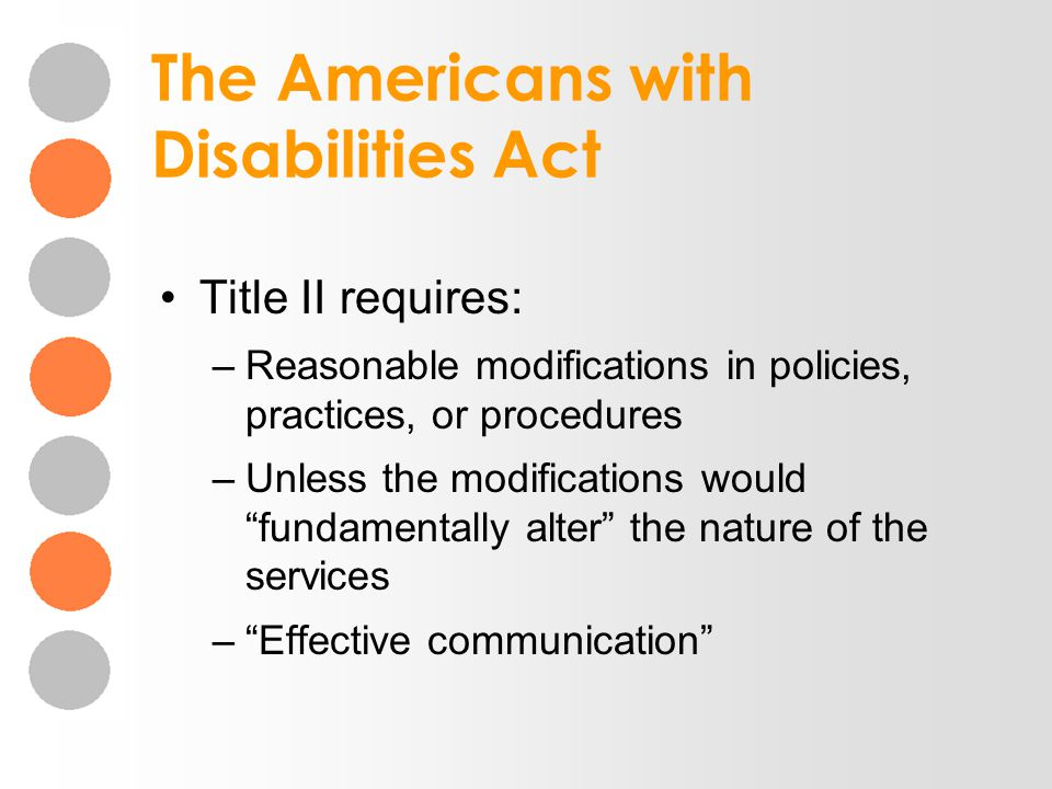 The Americans with Disabilities Act Title II requires: –Reasonable modifications in policies, practices, or procedures –Unless the modifications would
