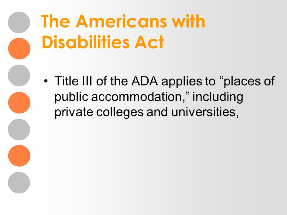 The Americans with Disabilities Act Title III of the ADA applies to places of public accommodation, including private colleges and universities,