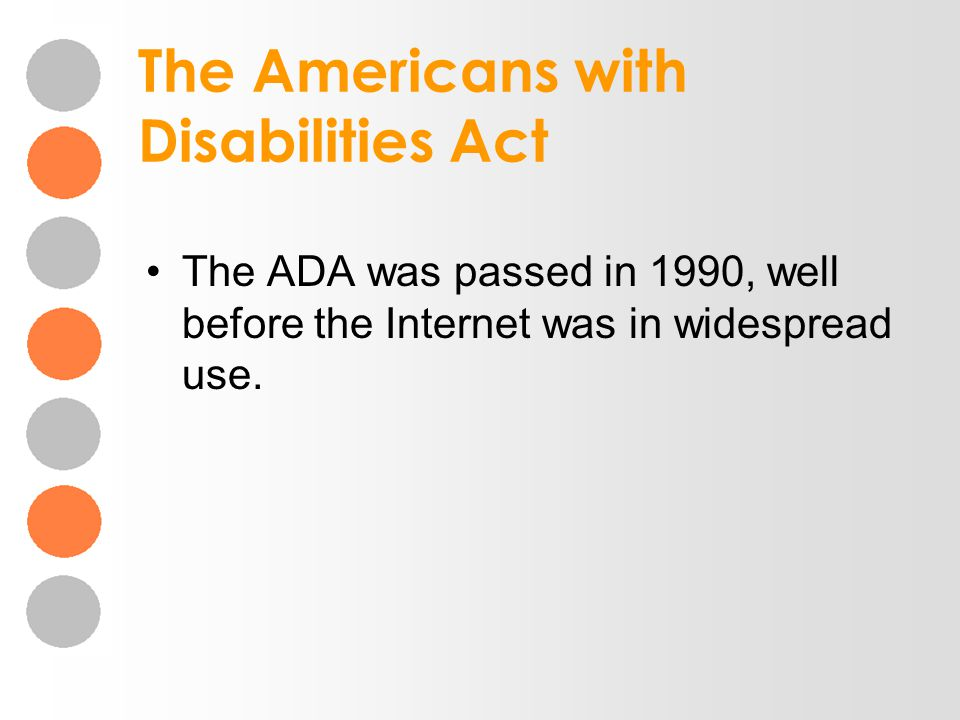The Americans with Disabilities Act The ADA was passed in 1990, well before the Internet was in widespread use.