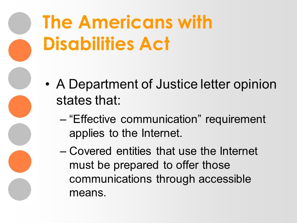 The Americans with Disabilities Act A Department of Justice letter opinion states that: –Effective communication requirement applies to the Internet.