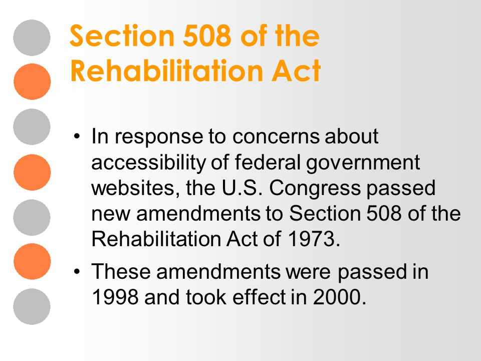 Section 508 of the Rehabilitation Act In response to concerns about accessibility of federal government websites, the U.S. Congress passed new amendme