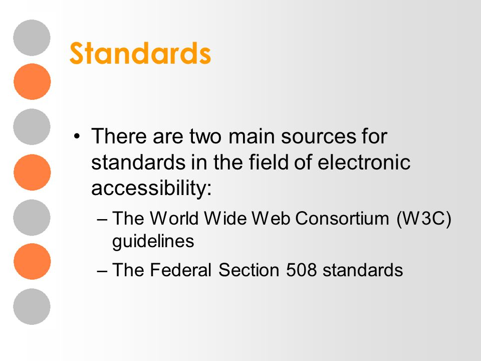 Standards There are two main sources for standards in the field of electronic accessibility: –The World Wide Web Consortium (W3C) guidelines –The Fede