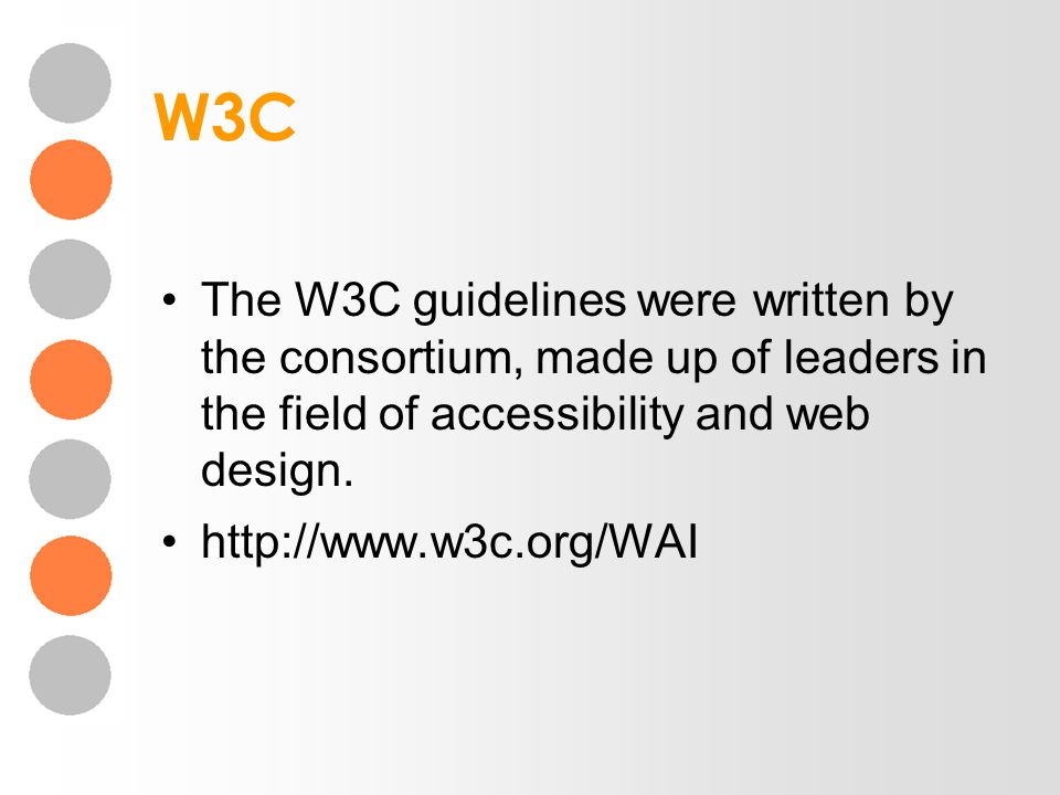 W3C The W3C guidelines were written by the consortium, made up of leaders in the field of accessibility and web design. http://www.w3c.org/WAI