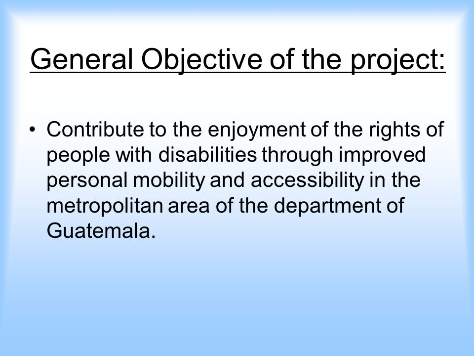 The specific Objective: Our aim is to influence the authorities of three municipalities in the metropolitan area of the Department of Guatemala, so that they will increase their commitment to gradually incorporate the norms of accessibility in the plans and local policies concerning constructed environment and transportation.
