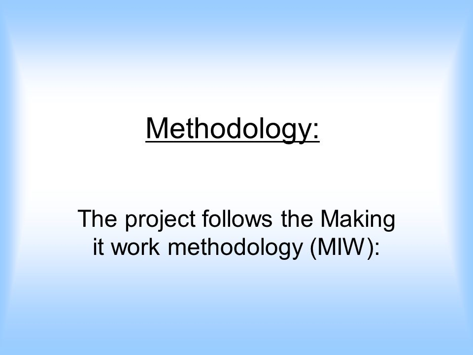 Methodology: The project follows the Making it work methodology (MIW):