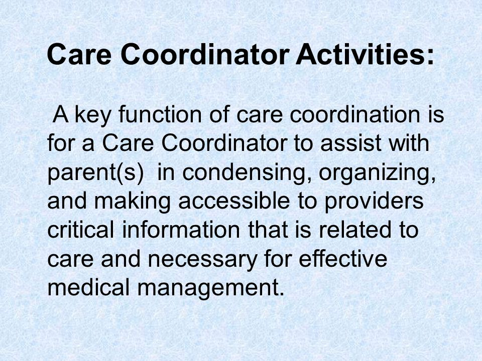 Care Coordinator Activities: A key function of care coordination is for a Care Coordinator to assist with parent(s) in condensing, organizing, and mak