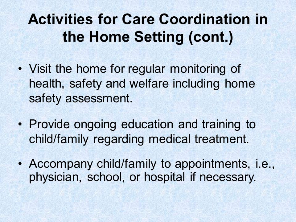 Activities for Care Coordination in the Home Setting (cont.) Visit the home for regular monitoring of health, safety and welfare including home safety