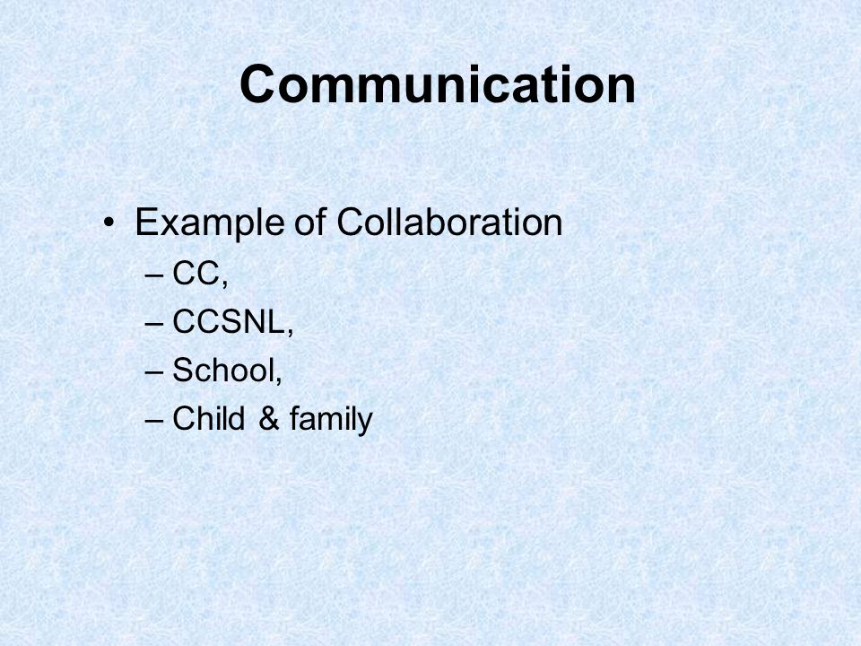 Communication Example of Collaboration –CC, –CCSNL, –School, –Child & family