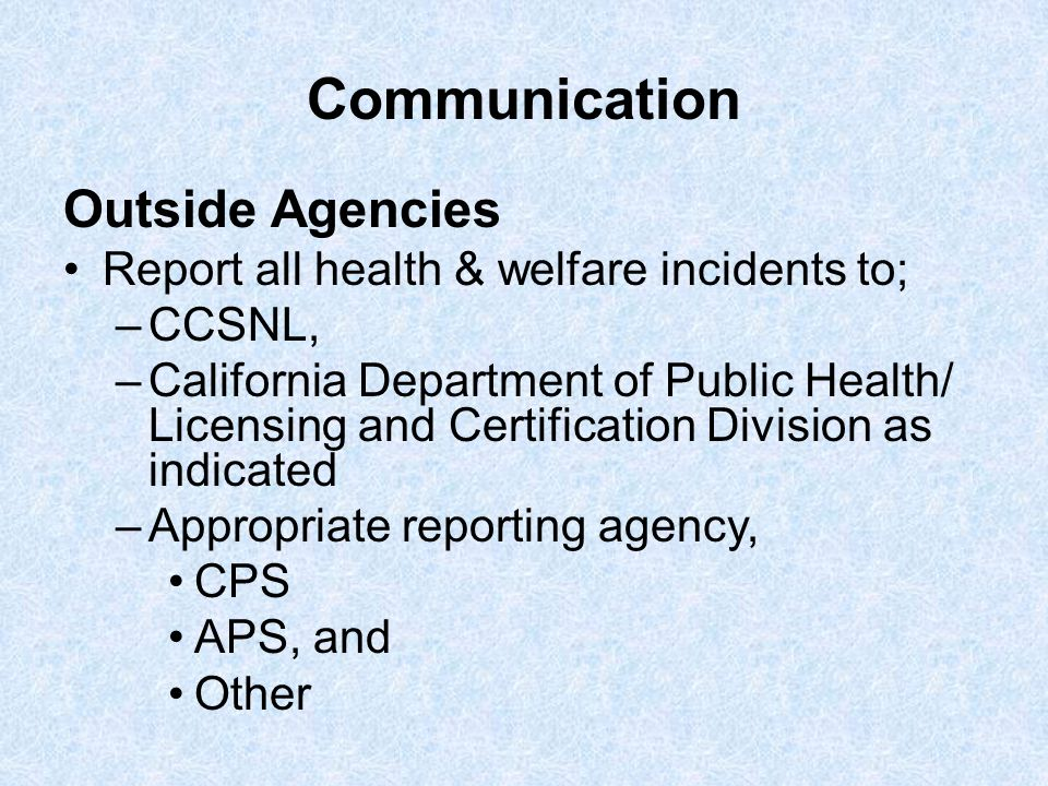 Communication Outside Agencies Report all health & welfare incidents to; –CCSNL, –California Department of Public Health/ Licensing and Certification