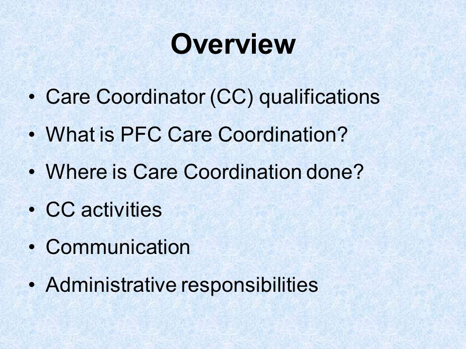 Overview Care Coordinator (CC) qualifications What is PFC Care Coordination? Where is Care Coordination done? CC activities Communication Administrati