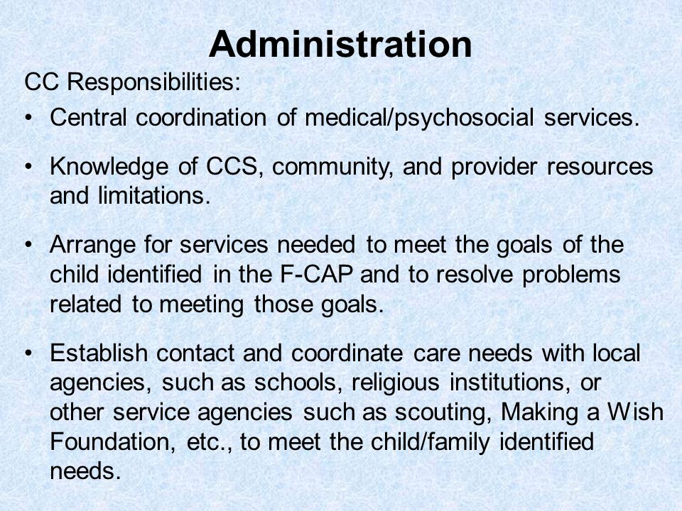 Administration CC Responsibilities: Central coordination of medical/psychosocial services. Knowledge of CCS, community, and provider resources and lim
