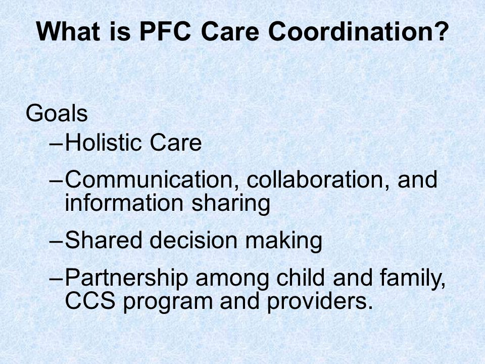 What is PFC Care Coordination? Goals –Holistic Care –Communication, collaboration, and information sharing –Shared decision making –Partnership among