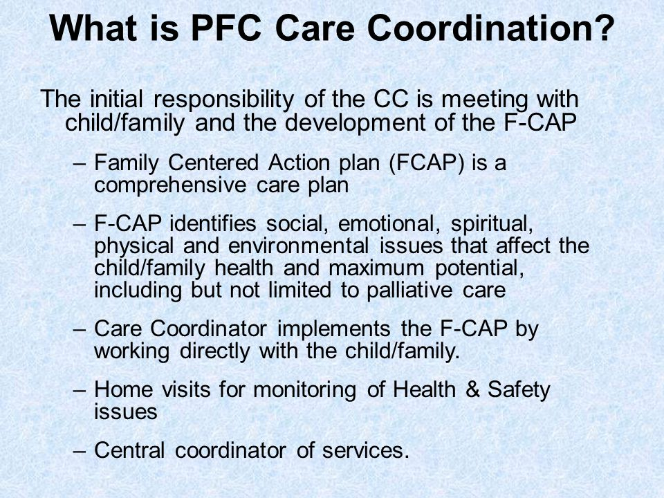 What is PFC Care Coordination? The initial responsibility of the CC is meeting with child/family and the development of the F-CAP –Family Centered Act