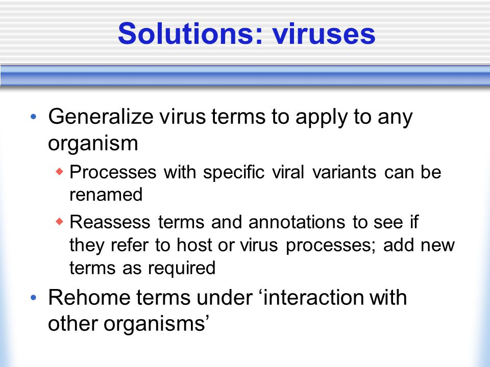 Solutions: viruses Generalize virus terms to apply to any organism Processes with specific viral variants can be renamed Reassess terms and annotations to see if they refer to host or virus processes; add new terms as required Rehome terms under interaction with other organisms